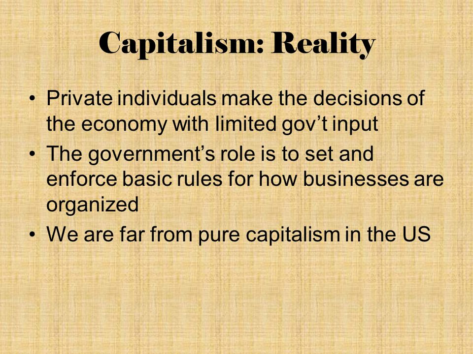 Capitalism: Reality Private individuals make the decisions of the economy with limited gov't input The government's role is to set and enforce basic rules for how businesses are organized We are far from pure capitalism in the US