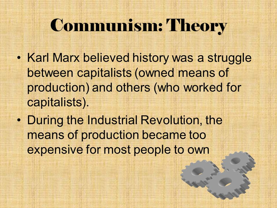 Communism: Theory During the Industrial Revolution, the means of production became too expensive for most people to own This allowed capitalists to make large profits