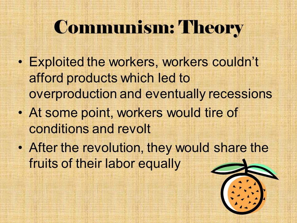 Communism: Theory Exploited the workers, workers couldn't afford products which led to overproduction and eventually recessions At some point, workers would tire of conditions and revolt After the revolution, they would share the fruits of their labor equally