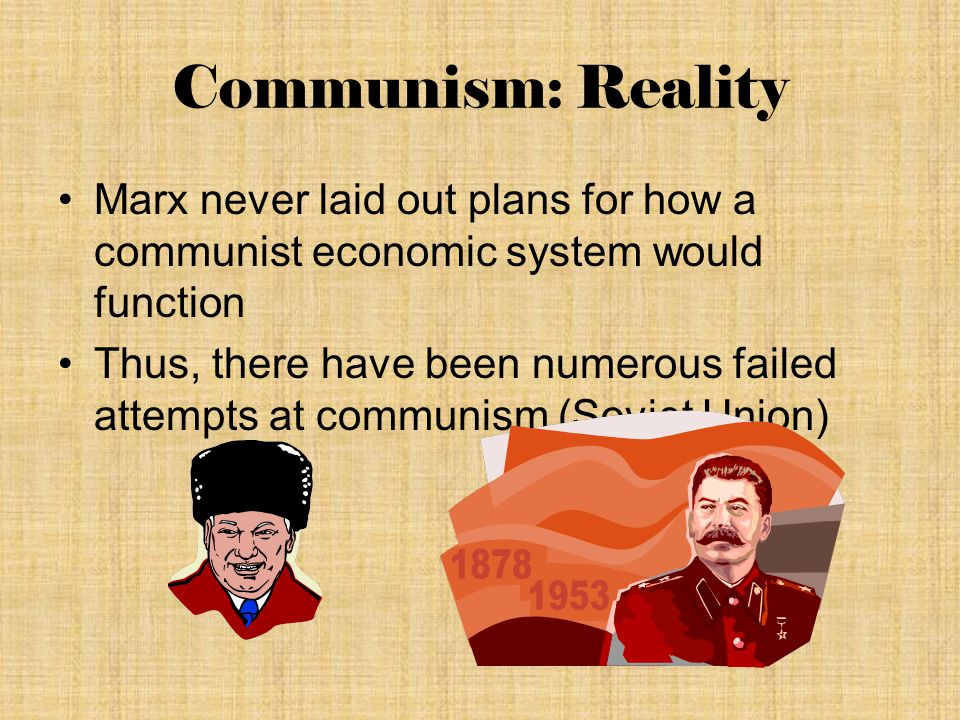 Communism: Reality Marx never laid out plans for how a communist economic system would function Thus, there have been numerous failed attempts at communism (Soviet Union)