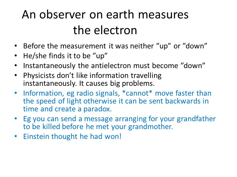 An observer on earth measures the electron Before the measurement it was neither up or down He/she finds it to be up Instantaneously the antielectron must become down Physicists don't like information travelling instantaneously.