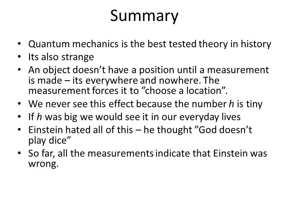 Summary Quantum mechanics is the best tested theory in history Its also strange An object doesn't have a position until a measurement is made – its everywhere and nowhere.