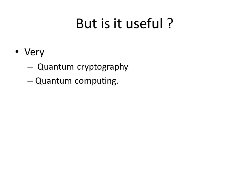But is it useful ? Very – Quantum cryptography – Quantum computing.