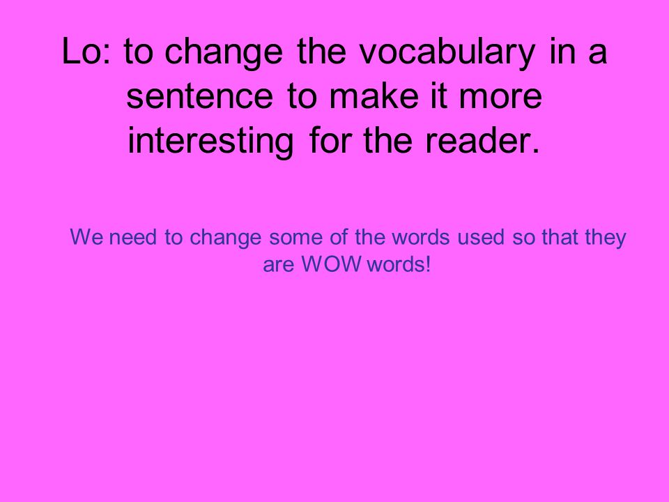 Lo: to change the vocabulary in a sentence to make it more interesting for the reader.