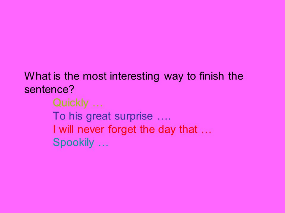 What is the most interesting way to finish the sentence? Quickly … To his great surprise …. I will never forget the day that … Spookily …