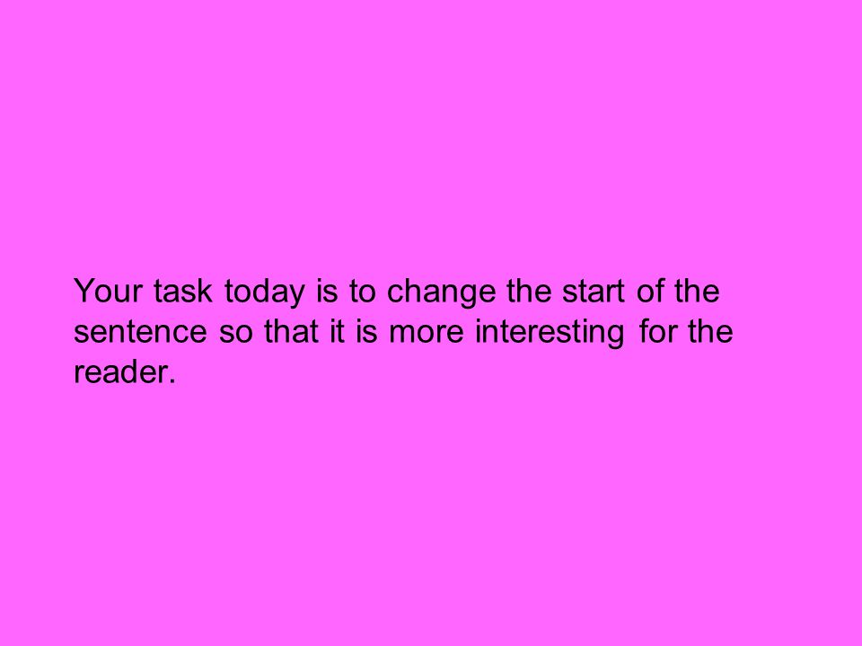 Your task today is to change the start of the sentence so that it is more interesting for the reader.