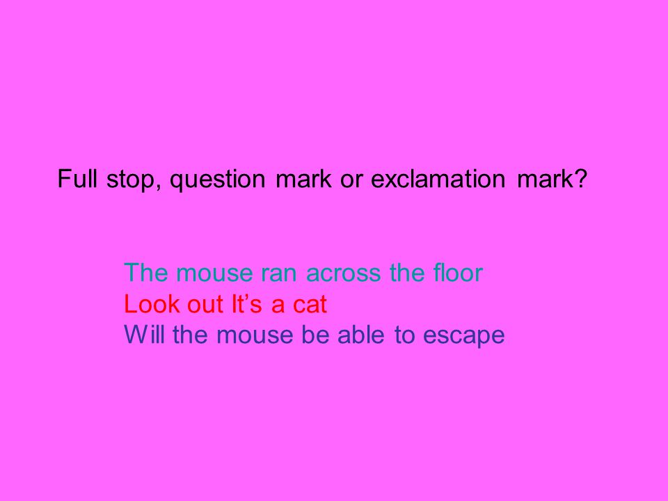 Full stop, question mark or exclamation mark? The mouse ran across the floor Look out It's a cat Will the mouse be able to escape