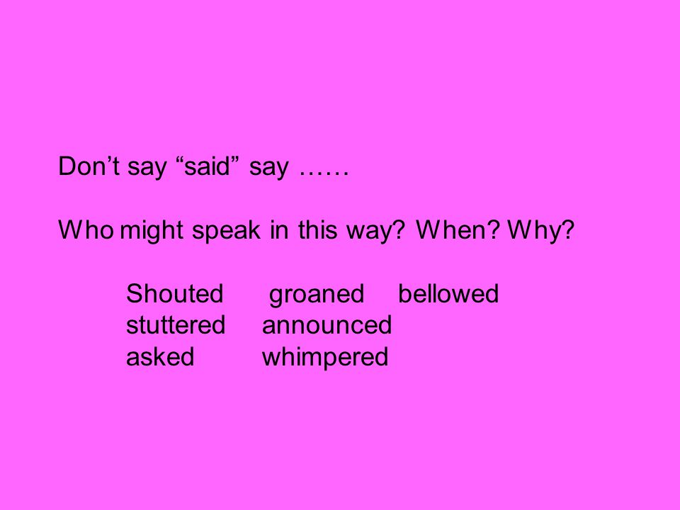 Don't say said say …… Who might speak in this way.