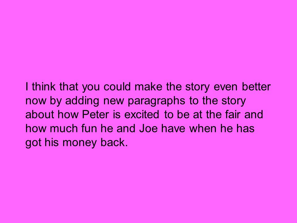 I think that you could make the story even better now by adding new paragraphs to the story about how Peter is excited to be at the fair and how much fun he and Joe have when he has got his money back.