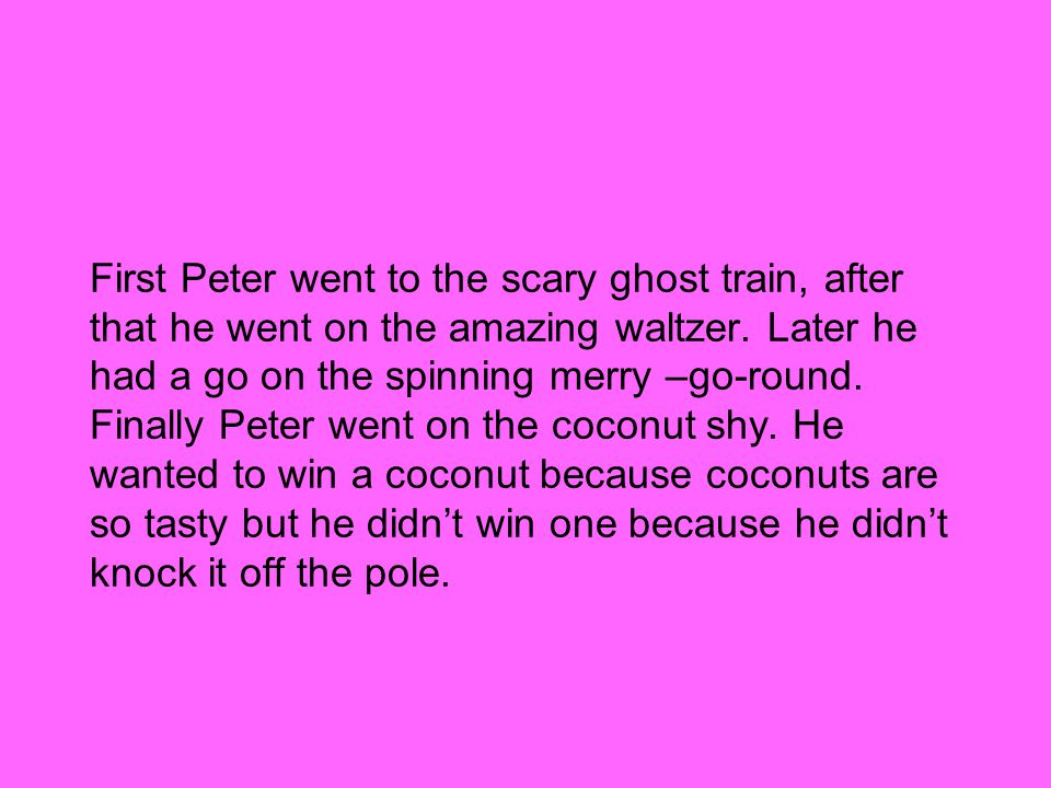 First Peter went to the scary ghost train, after that he went on the amazing waltzer.