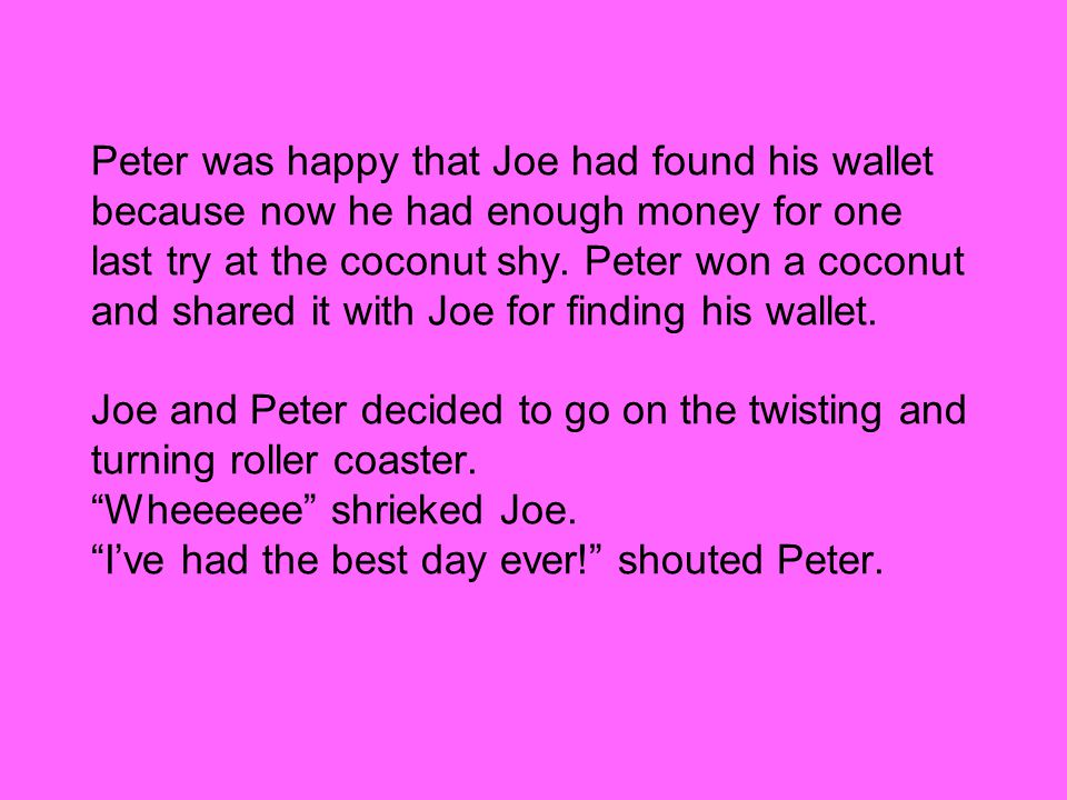 Peter was happy that Joe had found his wallet because now he had enough money for one last try at the coconut shy.
