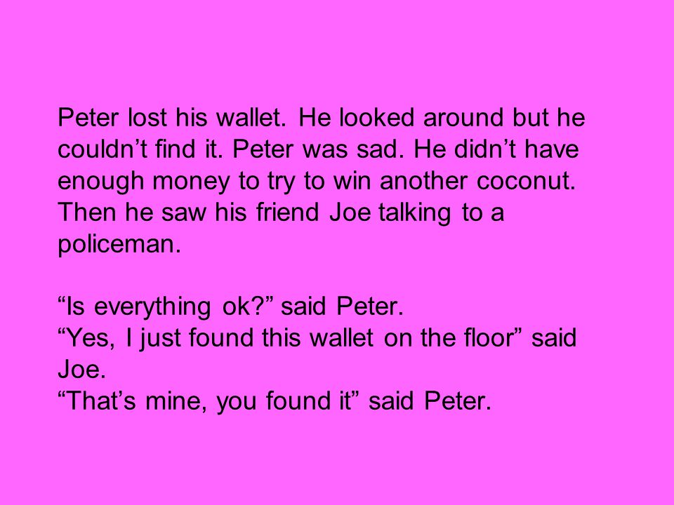 Peter lost his wallet. He looked around but he couldn't find it.