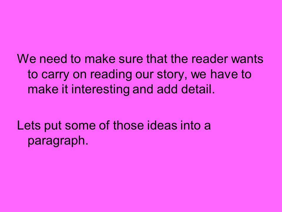 We need to make sure that the reader wants to carry on reading our story, we have to make it interesting and add detail.