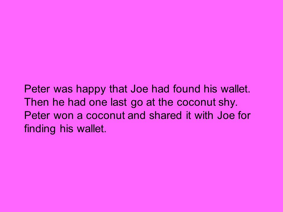 Peter was happy that Joe had found his wallet. Then he had one last go at the coconut shy.
