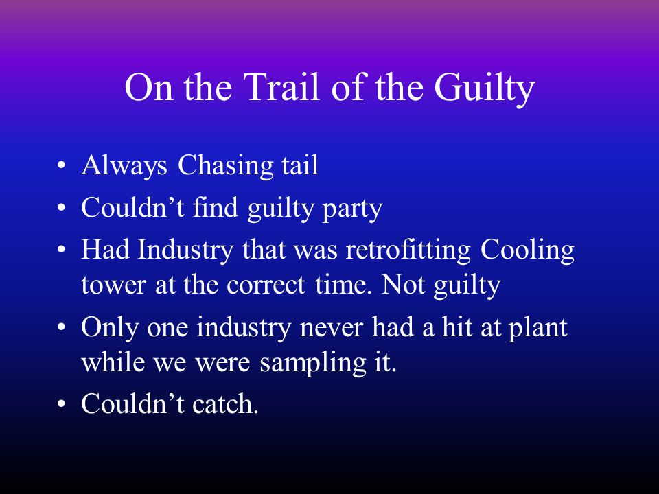 On the Trail of the Guilty Always Chasing tail Couldn't find guilty party Had Industry that was retrofitting Cooling tower at the correct time.