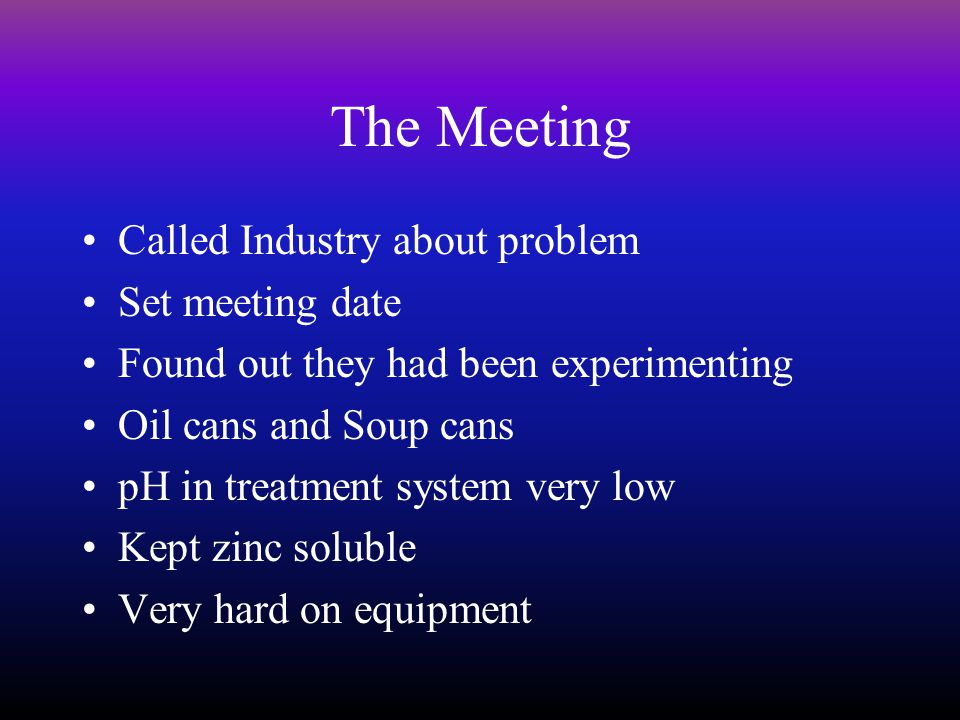 The Meeting Called Industry about problem Set meeting date Found out they had been experimenting Oil cans and Soup cans pH in treatment system very low Kept zinc soluble Very hard on equipment