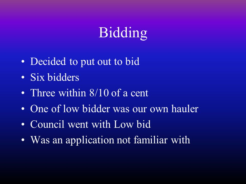 Bidding Decided to put out to bid Six bidders Three within 8/10 of a cent One of low bidder was our own hauler Council went with Low bid Was an application not familiar with