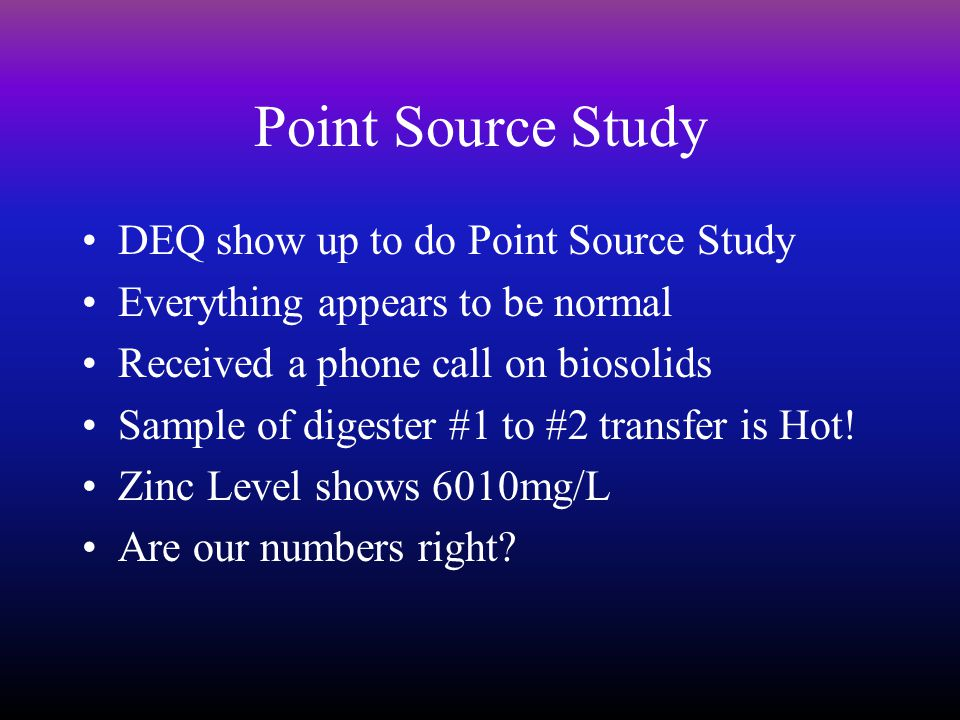 Point Source Study DEQ show up to do Point Source Study Everything appears to be normal Received a phone call on biosolids Sample of digester #1 to #2 transfer is Hot.