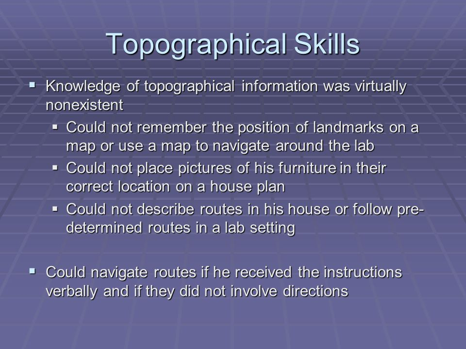 Topographical Skills  Knowledge of topographical information was virtually nonexistent  Could not remember the position of landmarks on a map or use a map to navigate around the lab  Could not place pictures of his furniture in their correct location on a house plan  Could not describe routes in his house or follow pre- determined routes in a lab setting  Could navigate routes if he received the instructions verbally and if they did not involve directions