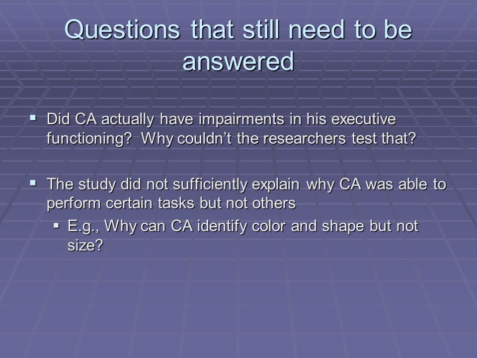 Questions that still need to be answered  Did CA actually have impairments in his executive functioning.