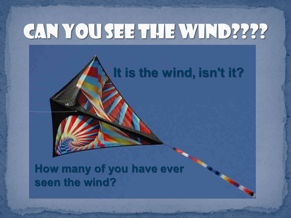 It is the wind, isn t it? How many of you have ever seen the wind?