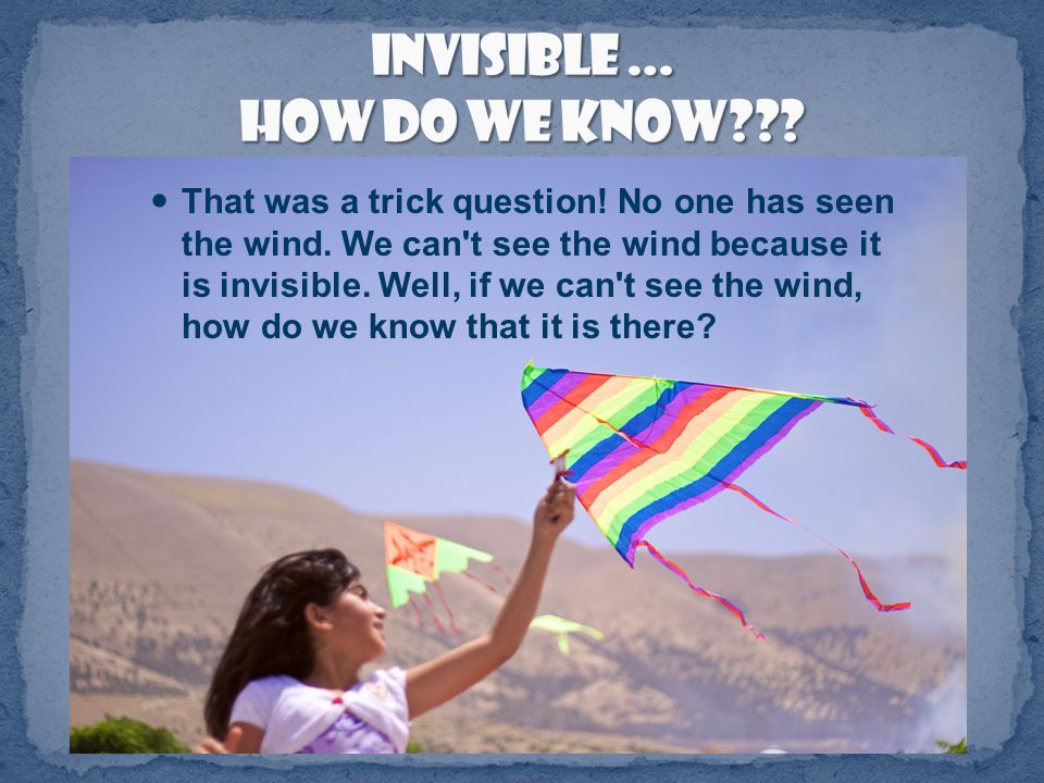 It is the wind, isn't it? How many of you have ever seen the wind?