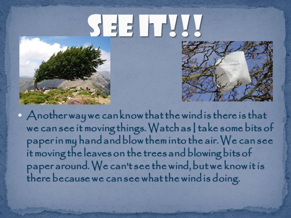Another way we can know that the wind is there is that we can see it moving things.