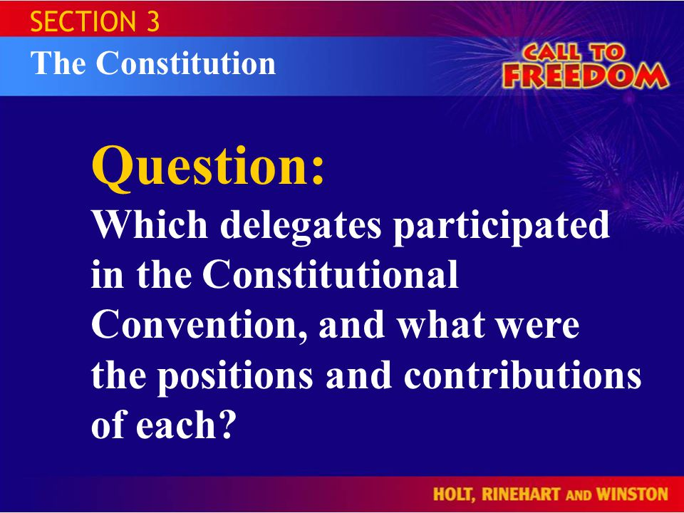 SECTION 3 The Constitution Question: Which delegates participated in the Constitutional Convention, and what were the positions and contributions of each?