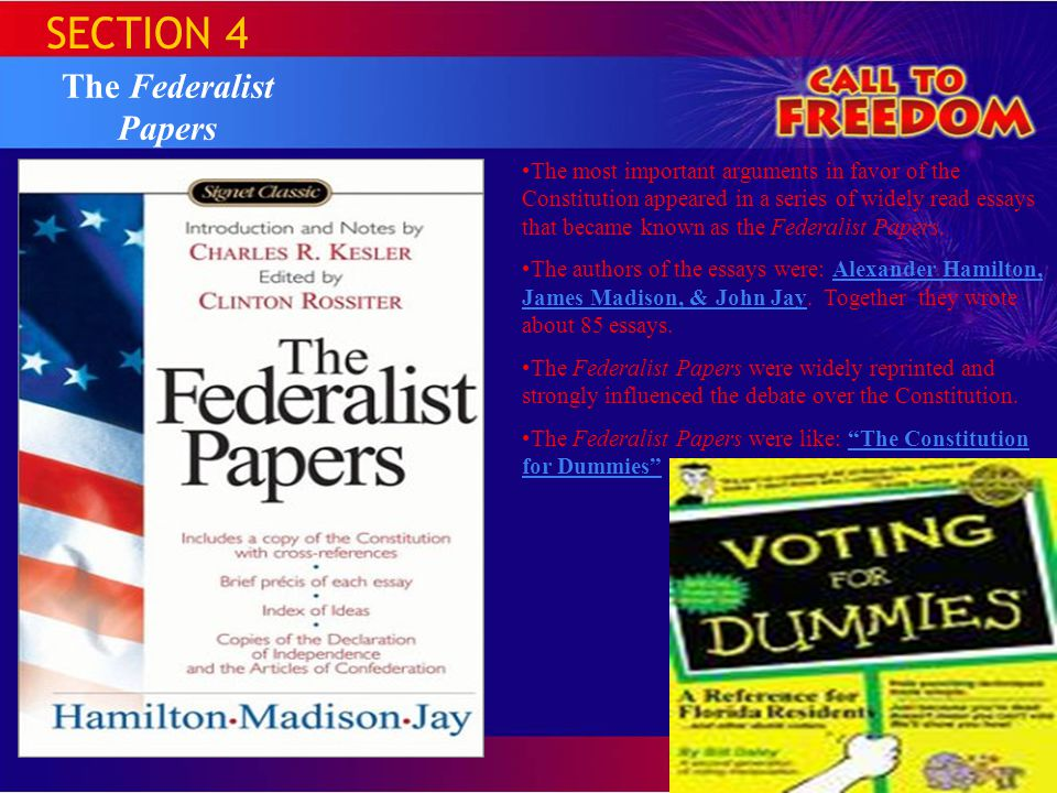 SECTION 4 The Federalist Papers The most important arguments in favor of the Constitution appeared in a series of widely read essays that became known as the Federalist Papers.