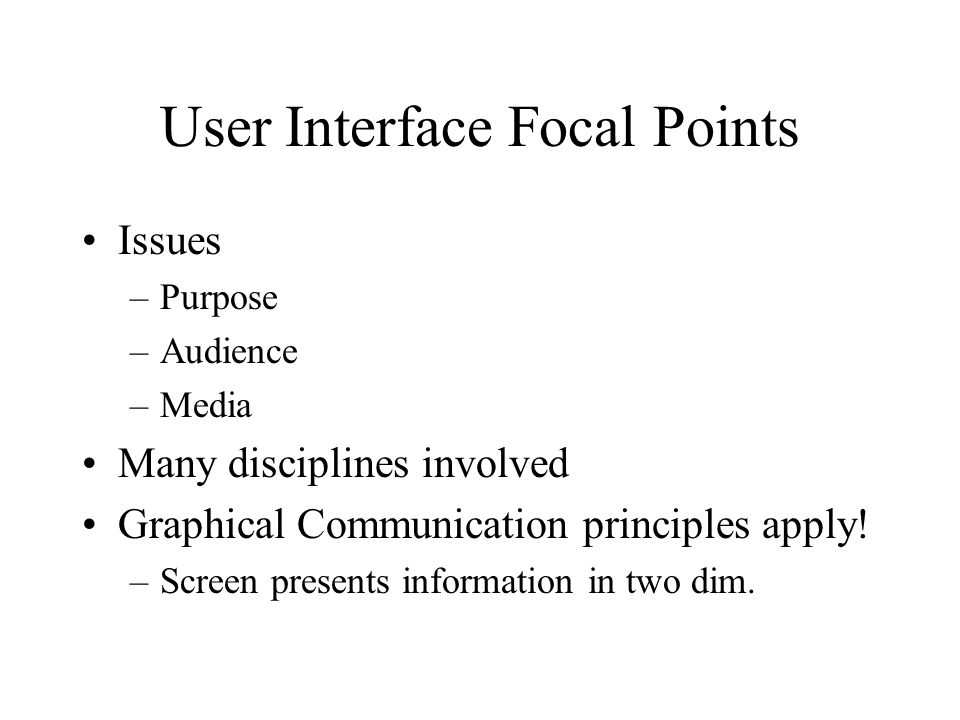 User Interface Focal Points Issues –Purpose –Audience –Media Many disciplines involved Graphical Communication principles apply.