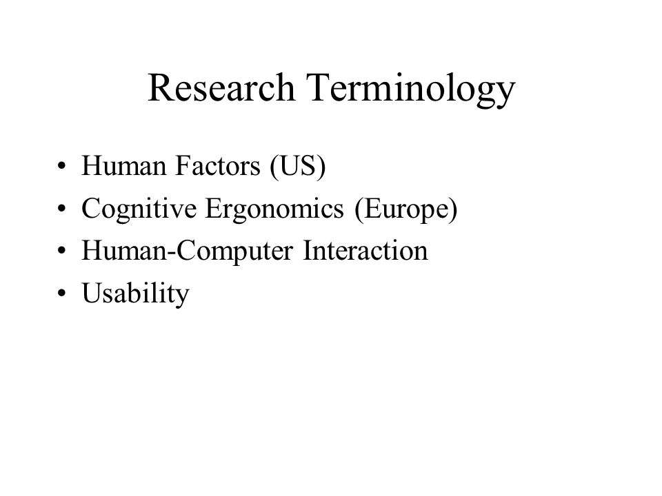 Research Terminology Human Factors (US) Cognitive Ergonomics (Europe) Human-Computer Interaction Usability