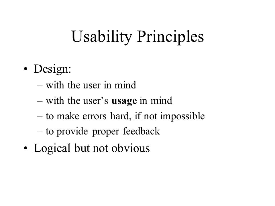 Usability Principles Design: –with the user in mind –with the user's usage in mind –to make errors hard, if not impossible –to provide proper feedback Logical but not obvious
