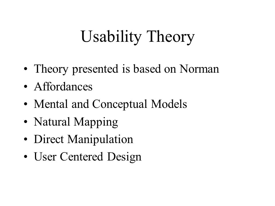 Usability Theory Theory presented is based on Norman Affordances Mental and Conceptual Models Natural Mapping Direct Manipulation User Centered Design