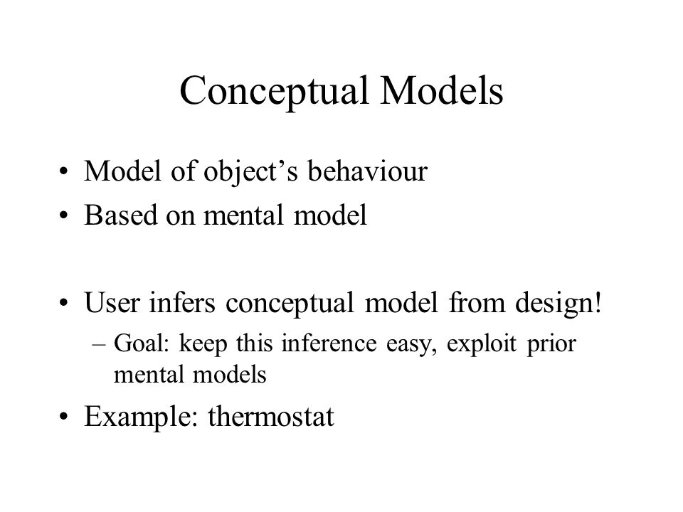 Conceptual Models Model of object's behaviour Based on mental model User infers conceptual model from design.