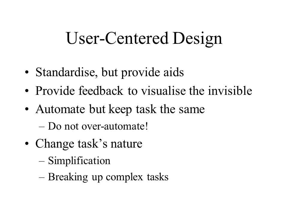 User-Centered Design Standardise, but provide aids Provide feedback to visualise the invisible Automate but keep task the same –Do not over-automate.