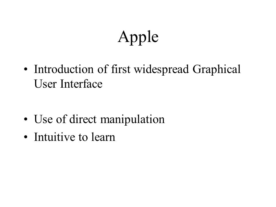 Apple Introduction of first widespread Graphical User Interface Use of direct manipulation Intuitive to learn