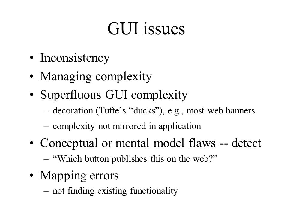 GUI issues Inconsistency Managing complexity Superfluous GUI complexity –decoration (Tufte's ducks ), e.g., most web banners –complexity not mirrored in application Conceptual or mental model flaws -- detect – Which button publishes this on the web? Mapping errors –not finding existing functionality