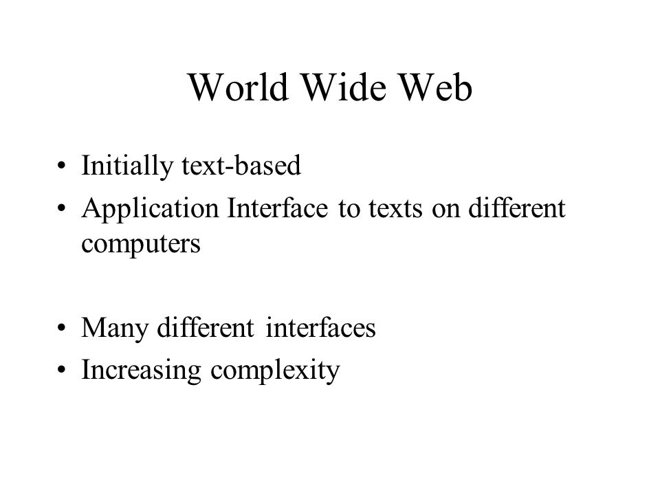 World Wide Web Initially text-based Application Interface to texts on different computers Many different interfaces Increasing complexity