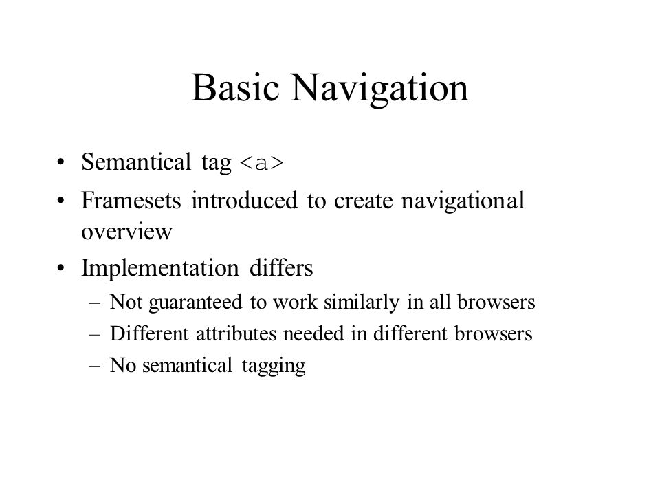 Basic Navigation Semantical tag Framesets introduced to create navigational overview Implementation differs –Not guaranteed to work similarly in all browsers –Different attributes needed in different browsers –No semantical tagging