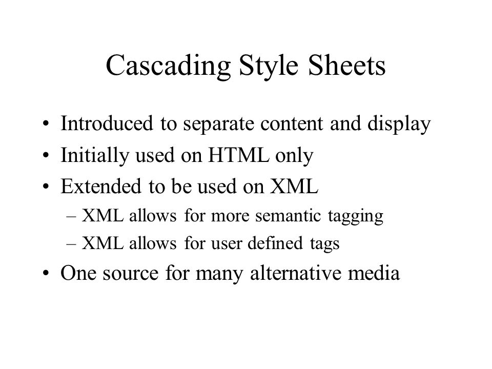 Cascading Style Sheets Introduced to separate content and display Initially used on HTML only Extended to be used on XML –XML allows for more semantic tagging –XML allows for user defined tags One source for many alternative media