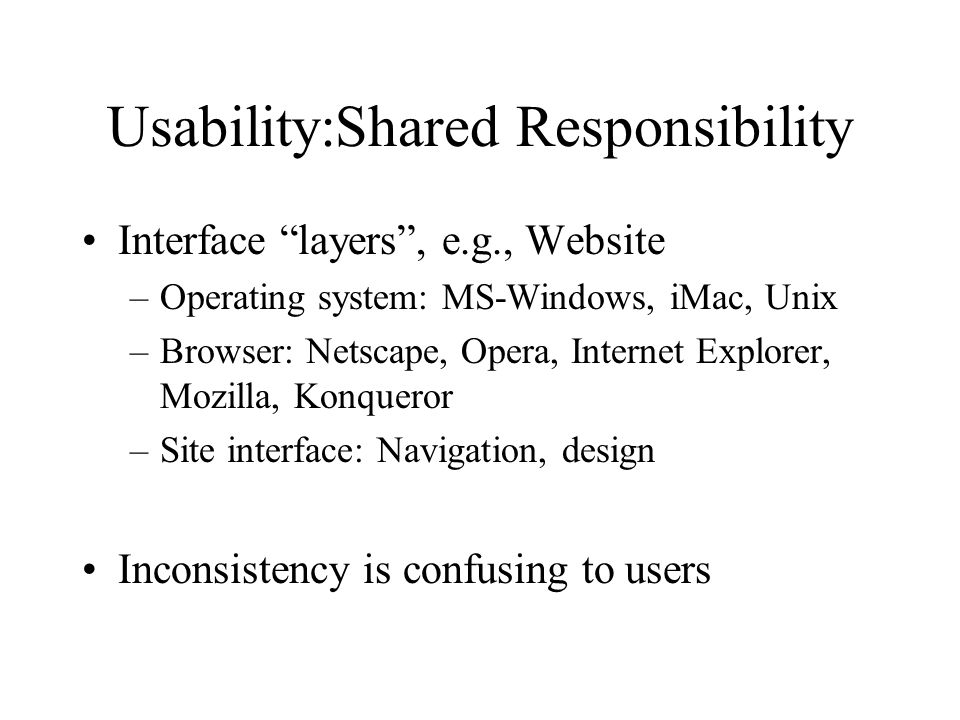 Usability:Shared Responsibility Interface layers , e.g., Website –Operating system: MS-Windows, iMac, Unix –Browser: Netscape, Opera, Internet Explorer, Mozilla, Konqueror –Site interface: Navigation, design Inconsistency is confusing to users