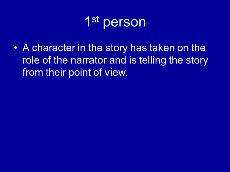 1 st person A character in the story has taken on the role of the narrator and is telling the story from their point of view.