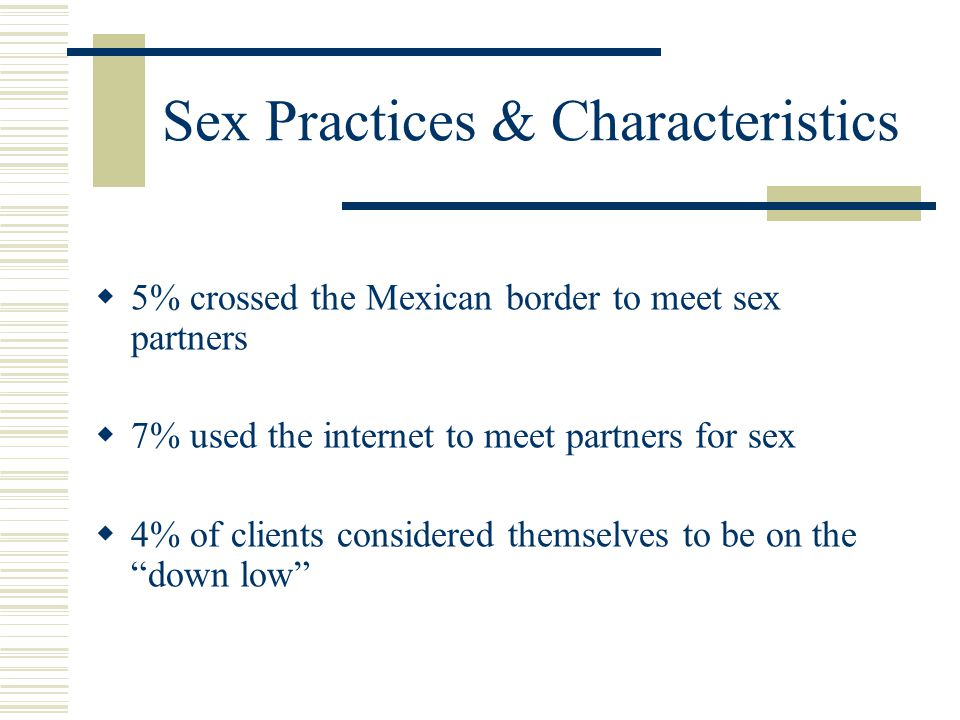 Sex Practices & Characteristics  5% crossed the Mexican border to meet sex partners  7% used the internet to meet partners for sex  4% of clients considered themselves to be on the down low