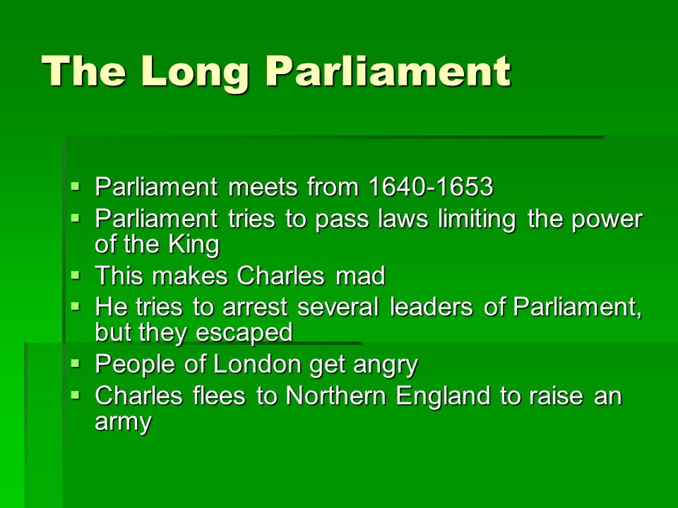 English Civil War  Charles I tries to get Scottish to follow Anglican Prayer Book  Scots get mad, form an army, threaten to invade England  Charles needs money to fight the Scots  He can only get money by calling Parliament  Parliament hasn't been called for 11 years