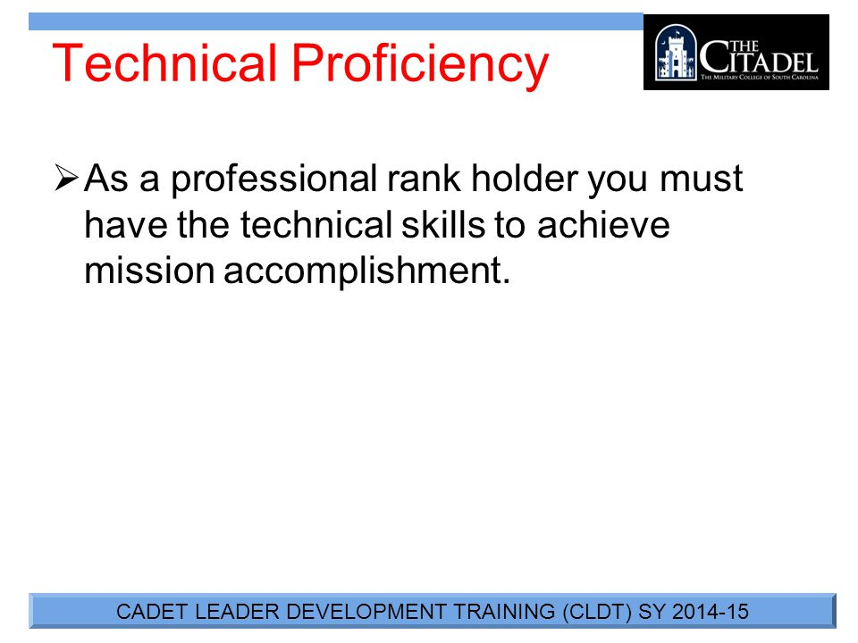 CADET LEADER DEVELOPMENT TRAINING (CLDT) SY 2014-15 Technical Proficiency  As a professional rank holder you must have the technical skills to achieve mission accomplishment.
