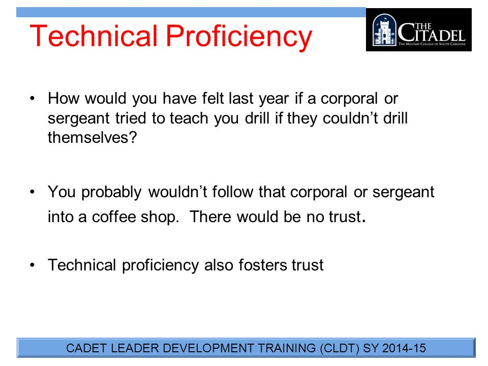 CADET LEADER DEVELOPMENT TRAINING (CLDT) SY 2014-15 Technical Proficiency How would you have felt last year if a corporal or sergeant tried to teach you drill if they couldn't drill themselves.