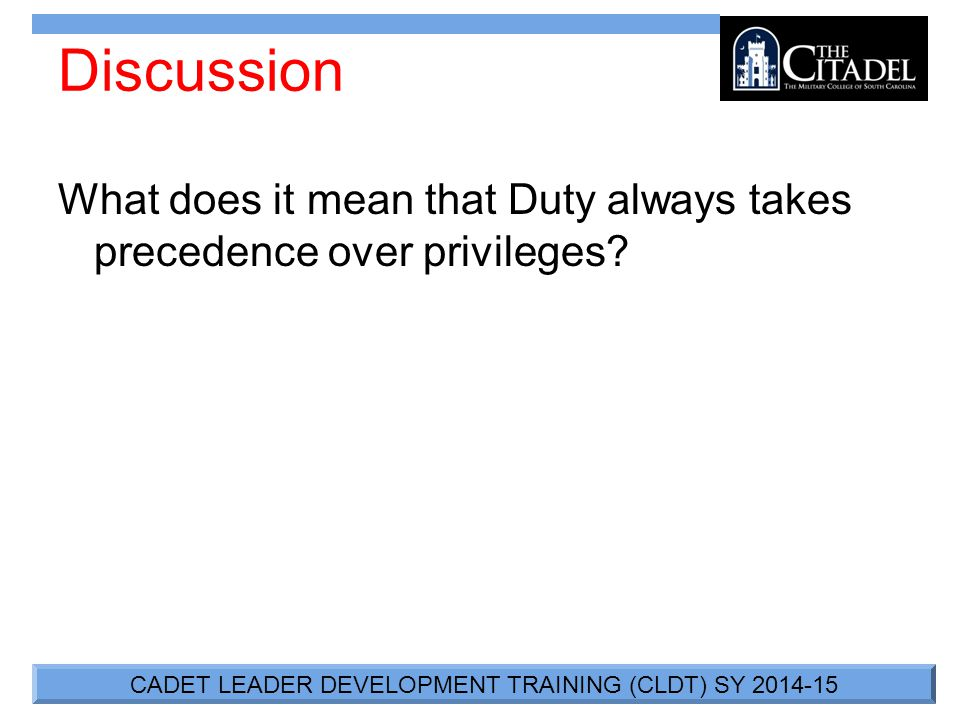 CADET LEADER DEVELOPMENT TRAINING (CLDT) SY 2014-15 Discussion What does it mean that Duty always takes precedence over privileges