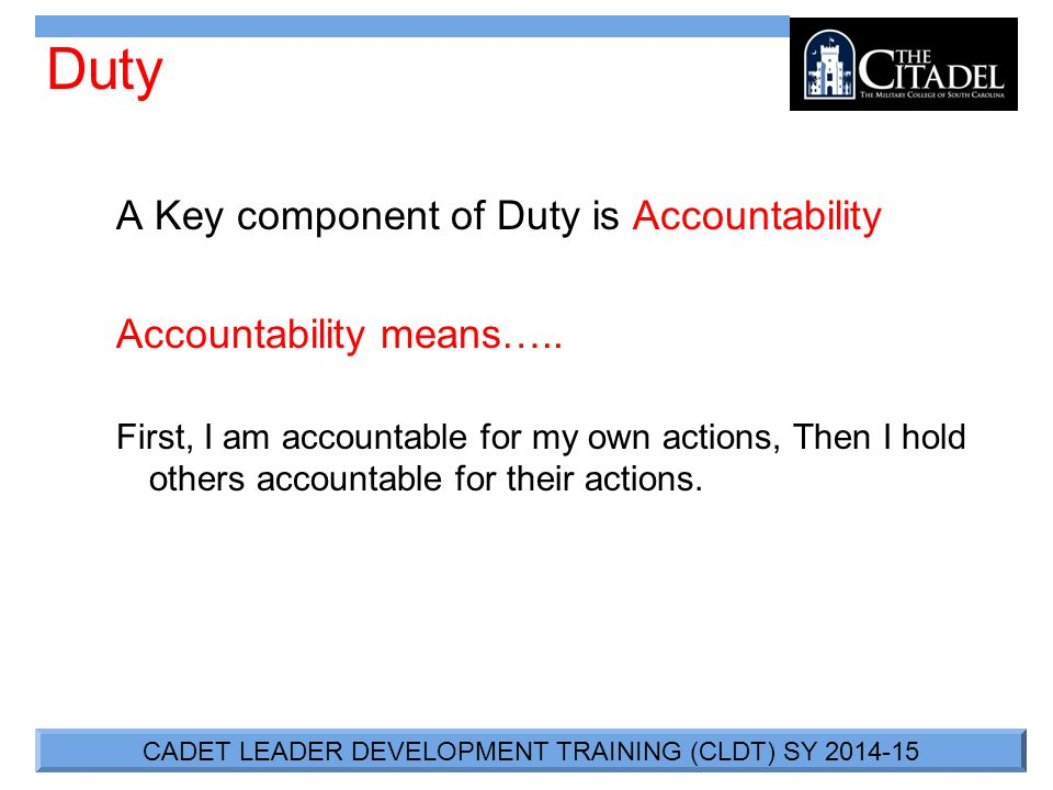 CADET LEADER DEVELOPMENT TRAINING (CLDT) SY 2014-15 Duty A Key component of Duty is Accountability Accountability means…..