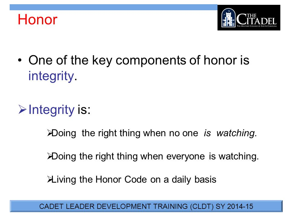 CADET LEADER DEVELOPMENT TRAINING (CLDT) SY 2014-15 Honor One of the key components of honor is integrity.