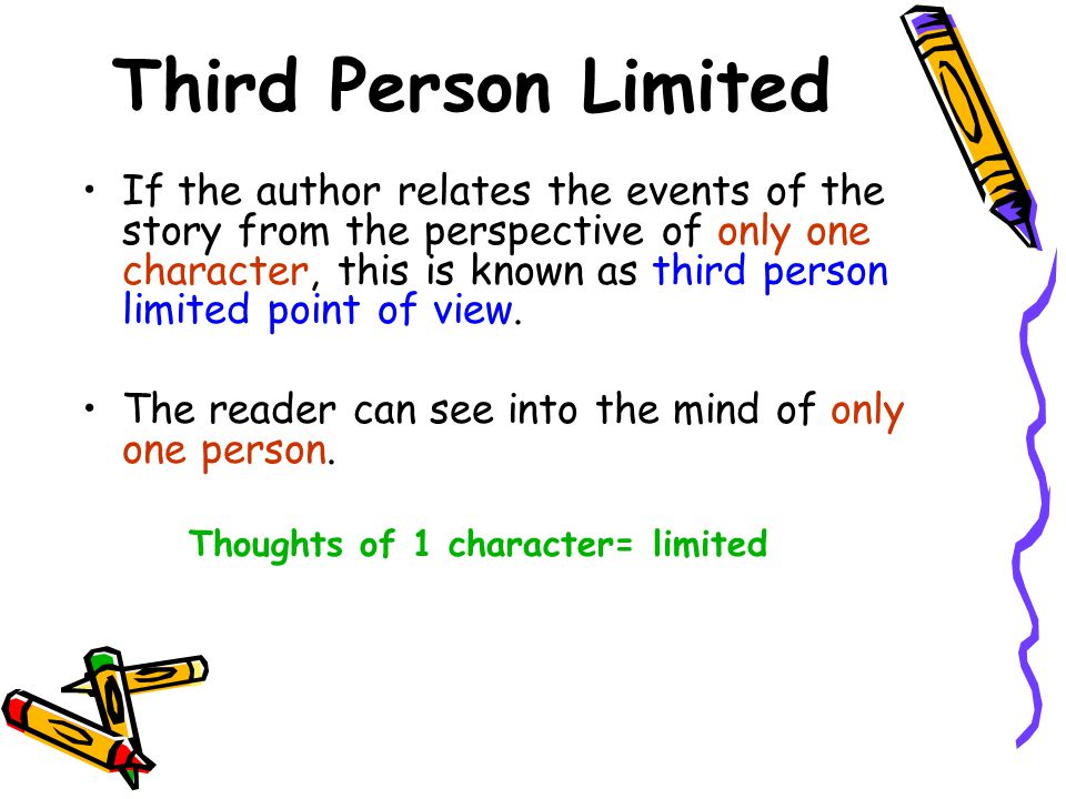 Third Person Limited If the author relates the events of the story from the perspective of only one character, this is known as third person limited point of view.